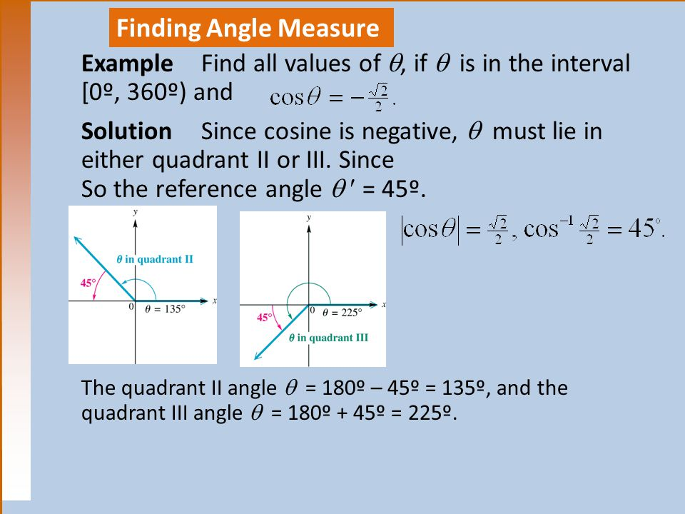 Finding Angle Measure Example Find all values of , if  is in the interval. [0º, 360º) and. Solution Since cosine is negative,  must lie in.
